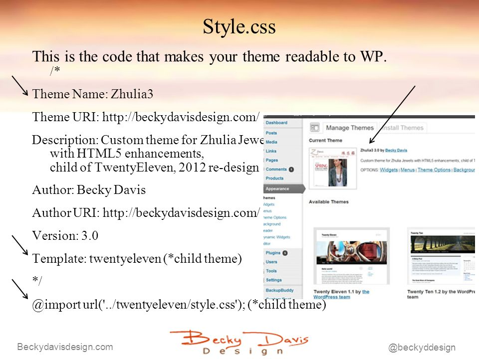 Beckydavisdesign.com @beckyddesign Style.css This is the code that makes your theme readable to WP. /* Theme Name: Zhulia3 Theme URI: http://beckydavi