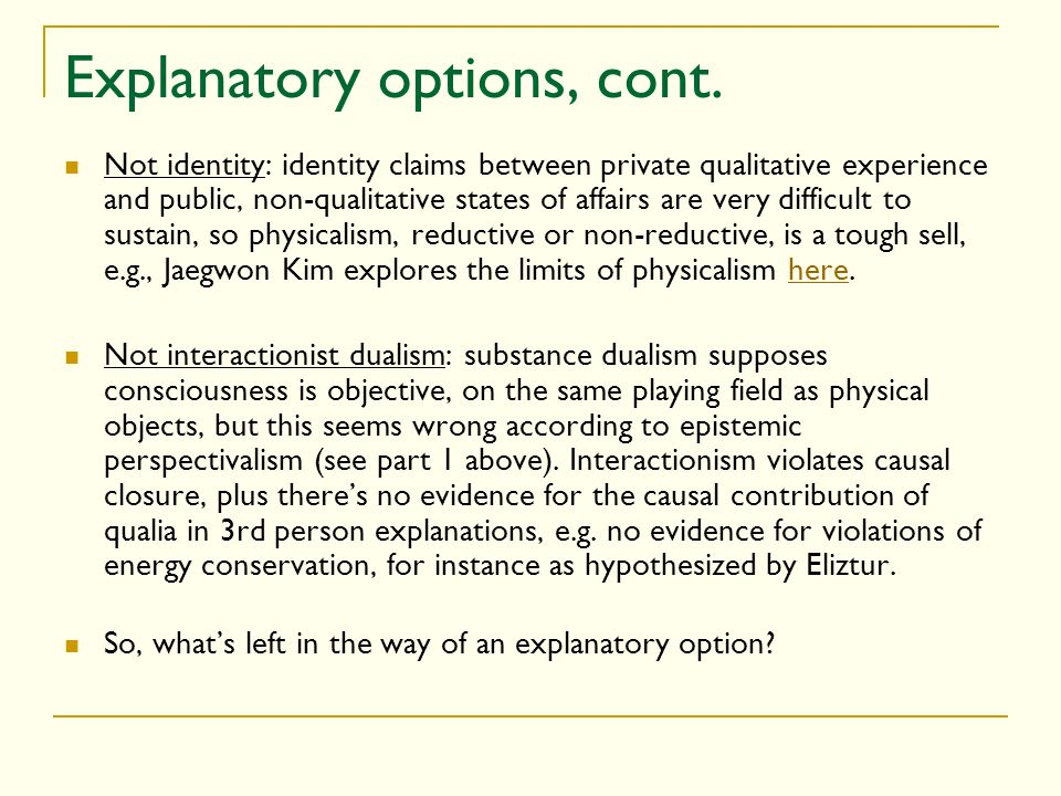 Explanatory options, cont. Not identity: identity claims between private qualitative experience and public, non-qualitative states of affairs are very