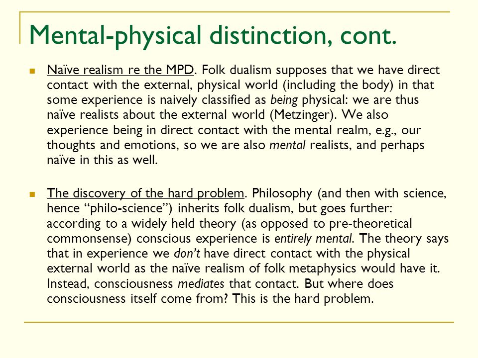 Mental-physical distinction, cont. Naïve realism re the MPD. Folk dualism supposes that we have direct contact with the external, physical world (incl