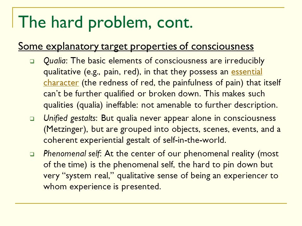 The hard problem, cont. Some explanatory target properties of consciousness Qualia: The basic elements of consciousness are irreducibly qualitative (e
