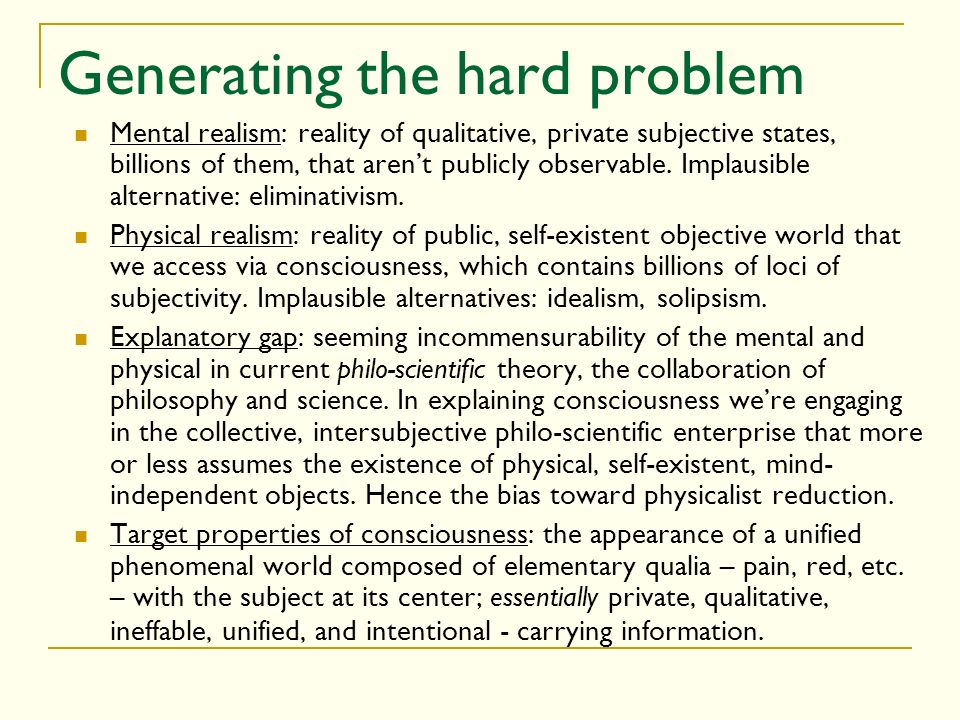 Generating the hard problem Mental realism: reality of qualitative, private subjective states, billions of them, that arent publicly observable. Impla