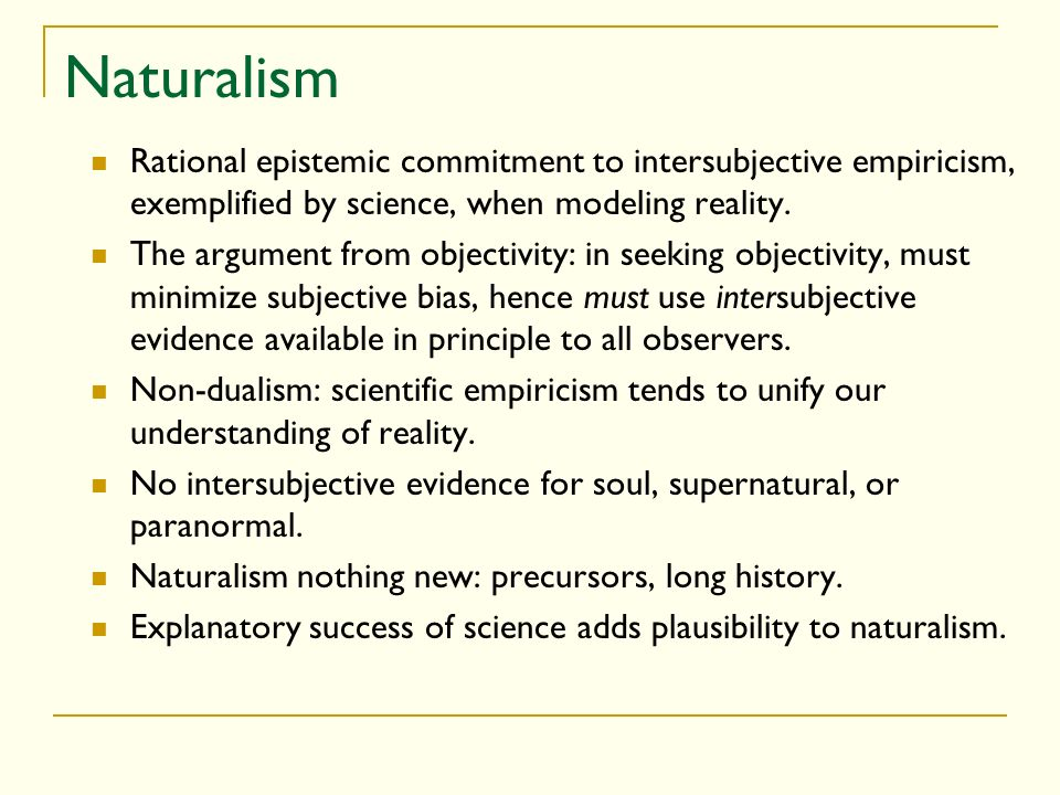 Naturalism Rational epistemic commitment to intersubjective empiricism, exemplified by science, when modeling reality.