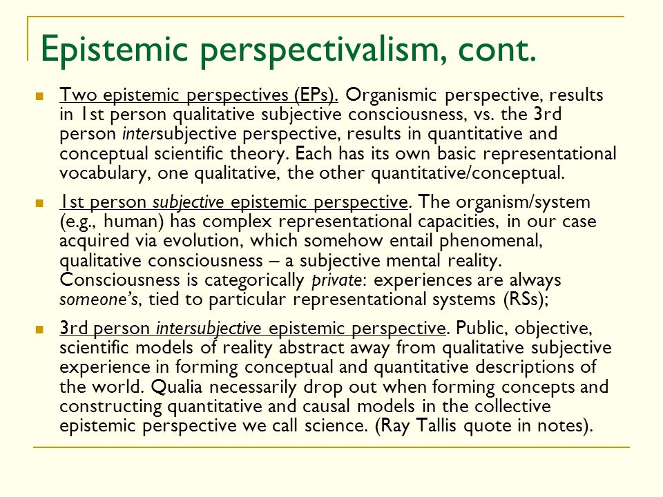Epistemic perspectivalism, cont. Two epistemic perspectives (EPs). Organismic perspective, results in 1st person qualitative subjective consciousness,