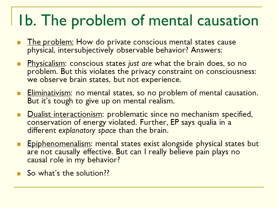 1b. The problem of mental causation The problem: How do private conscious mental states cause physical, intersubjectively observable behavior? Answers