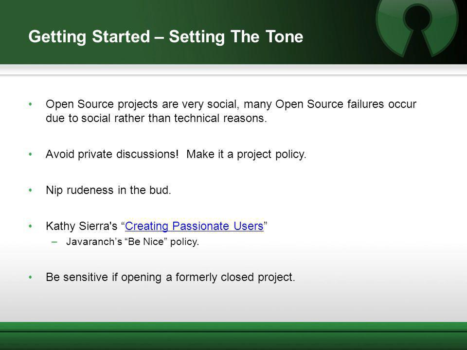 Getting Started – Setting The Tone Open Source projects are very social, many Open Source failures occur due to social rather than technical reasons.