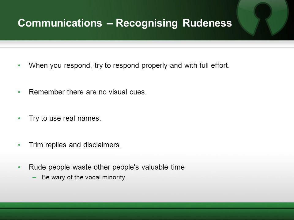 Communications – Recognising Rudeness When you respond, try to respond properly and with full effort. Remember there are no visual cues. Try to use re