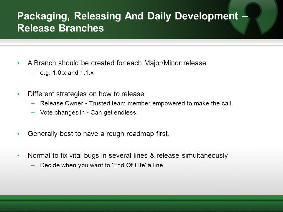 Packaging, Releasing And Daily Development – Release Branches A Branch should be created for each Major/Minor release –e.g. 1.0.x and 1.1.x Different