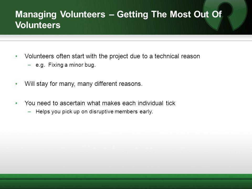 Managing Volunteers – Getting The Most Out Of Volunteers Volunteers often start with the project due to a technical reason –e.g. Fixing a minor bug. W