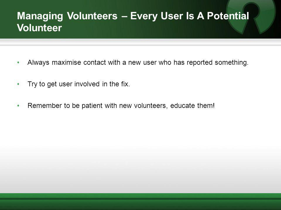 Managing Volunteers – Every User Is A Potential Volunteer Always maximise contact with a new user who has reported something. Try to get user involved