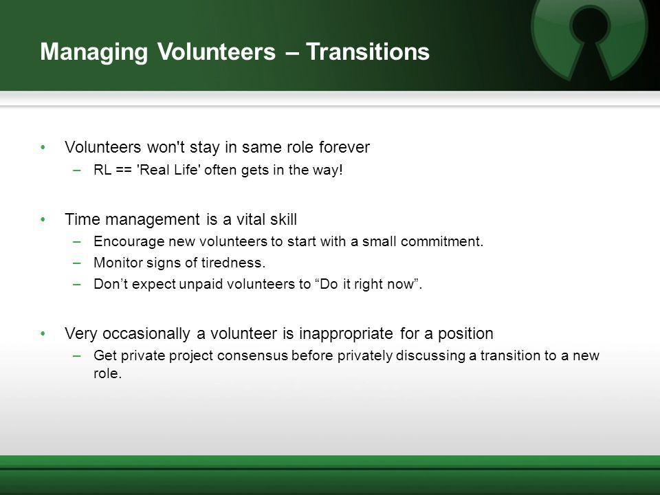 Managing Volunteers – Transitions Volunteers won't stay in same role forever –RL == 'Real Life' often gets in the way! Time management is a vital skil
