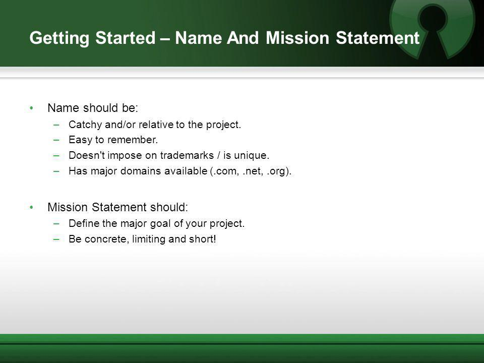 Getting Started – Name And Mission Statement Name should be: –Catchy and/or relative to the project. –Easy to remember. –Doesn't impose on trademarks