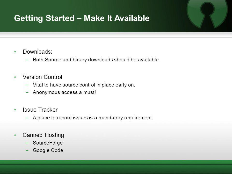 Getting Started – Make It Available Downloads: –Both Source and binary downloads should be available.