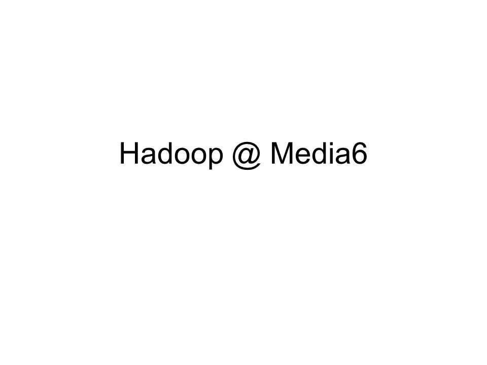 Hadoop @ Media6