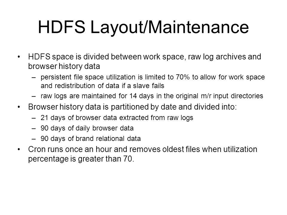 HDFS Layout/Maintenance HDFS space is divided between work space, raw log archives and browser history data –persistent file space utilization is limited to 70% to allow for work space and redistribution of data if a slave fails –raw logs are maintained for 14 days in the original m/r input directories Browser history data is partitioned by date and divided into: –21 days of browser data extracted from raw logs –90 days of daily browser data –90 days of brand relational data Cron runs once an hour and removes oldest files when utilization percentage is greater than 70.