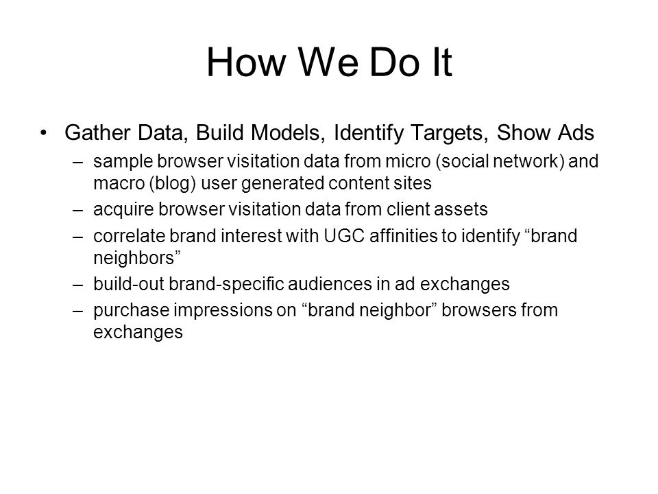 How We Do It Gather Data, Build Models, Identify Targets, Show Ads –sample browser visitation data from micro (social network) and macro (blog) user generated content sites –acquire browser visitation data from client assets –correlate brand interest with UGC affinities to identify brand neighbors –build-out brand-specific audiences in ad exchanges –purchase impressions on brand neighbor browsers from exchanges