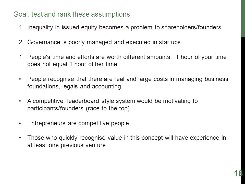 18 Goal: test and rank these assumptions 1.Inequality in issued equity becomes a problem to shareholders/founders 2.Governance is poorly managed and executed in startups 1.People s time and efforts are worth different amounts.