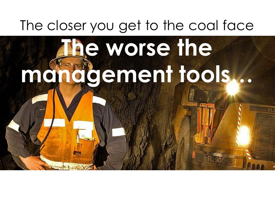 The closer you get to the coal face The worse the management tools…