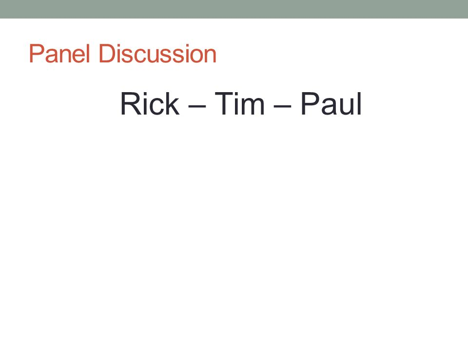Panel Discussion Rick – Tim – Paul