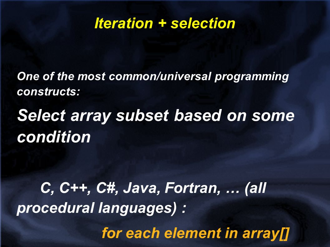 Iteration + selection One of the most common/universal programming constructs: Select array subset based on some condition C, C++, C#, Java, Fortran, … (all procedural languages) : for each element in array[] If (condition on element is true) do something with element SQL: select (element) from table where (condition)...