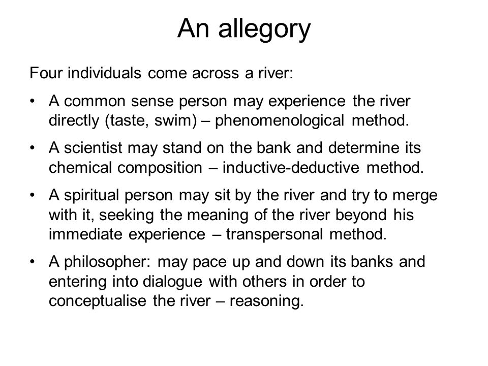 An allegory Four individuals come across a river: A common sense person may experience the river directly (taste, swim) – phenomenological method. A s