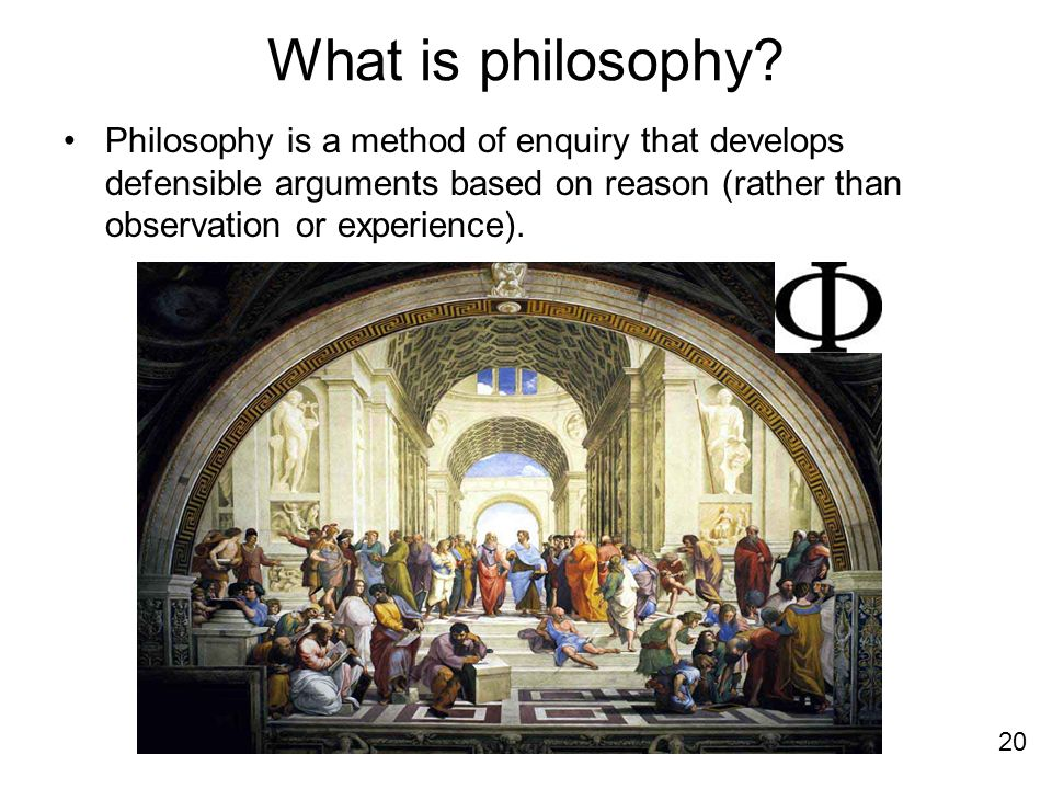 What is philosophy? Philosophy is a method of enquiry that develops defensible arguments based on reason (rather than observation or experience). 20
