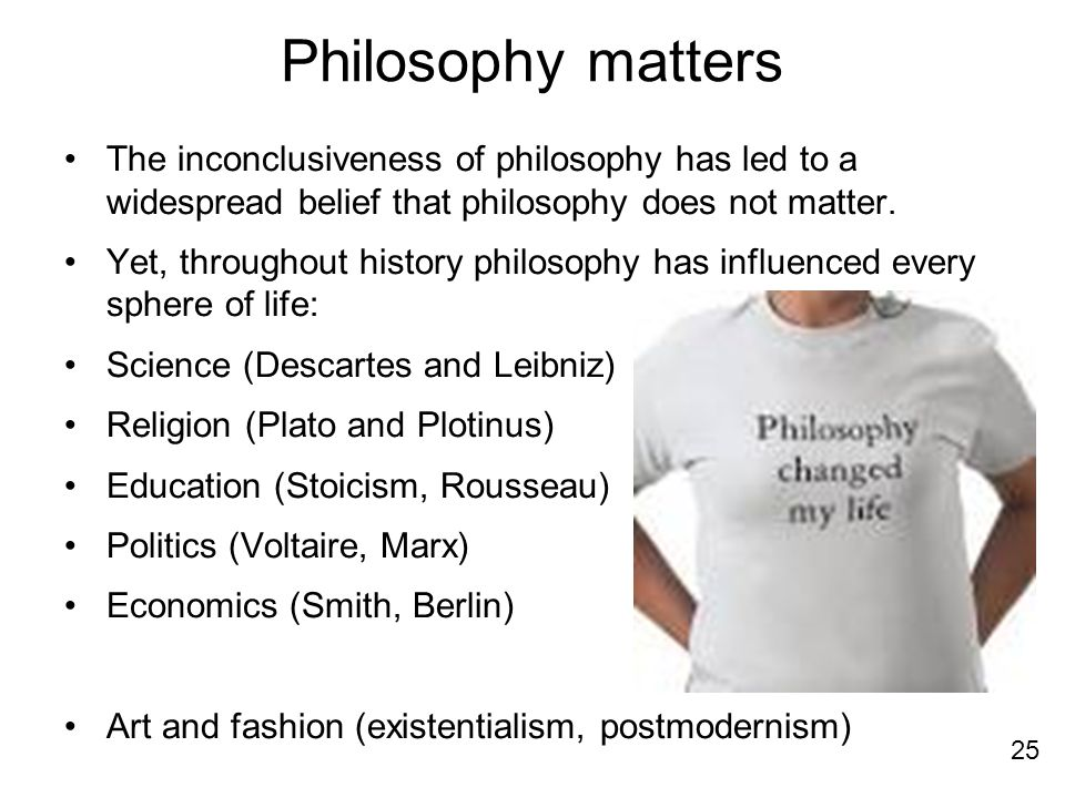 Philosophy matters The inconclusiveness of philosophy has led to a widespread belief that philosophy does not matter. Yet, throughout history philosop