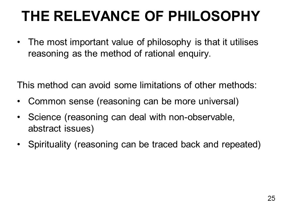 THE RELEVANCE OF PHILOSOPHY The most important value of philosophy is that it utilises reasoning as the method of rational enquiry. This method can av