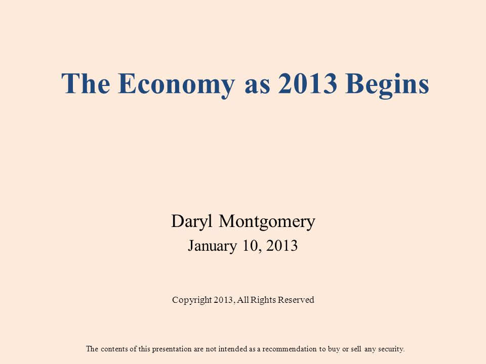 The Economy as 2013 Begins Daryl Montgomery January 10, 2013 Copyright 2013, All Rights Reserved The contents of this presentation are not intended as a recommendation to buy or sell any security.