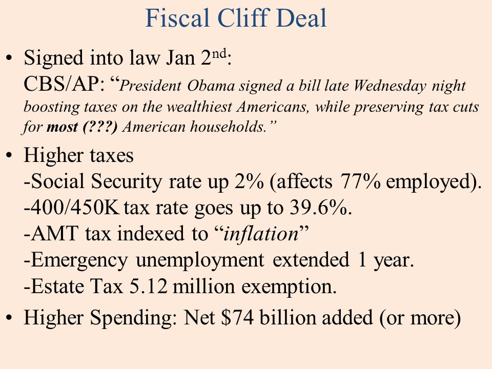Fiscal Cliff Deal Signed into law Jan 2 nd : CBS/AP: President Obama signed a bill late Wednesday night boosting taxes on the wealthiest Americans, while preserving tax cuts for most (???) American households.