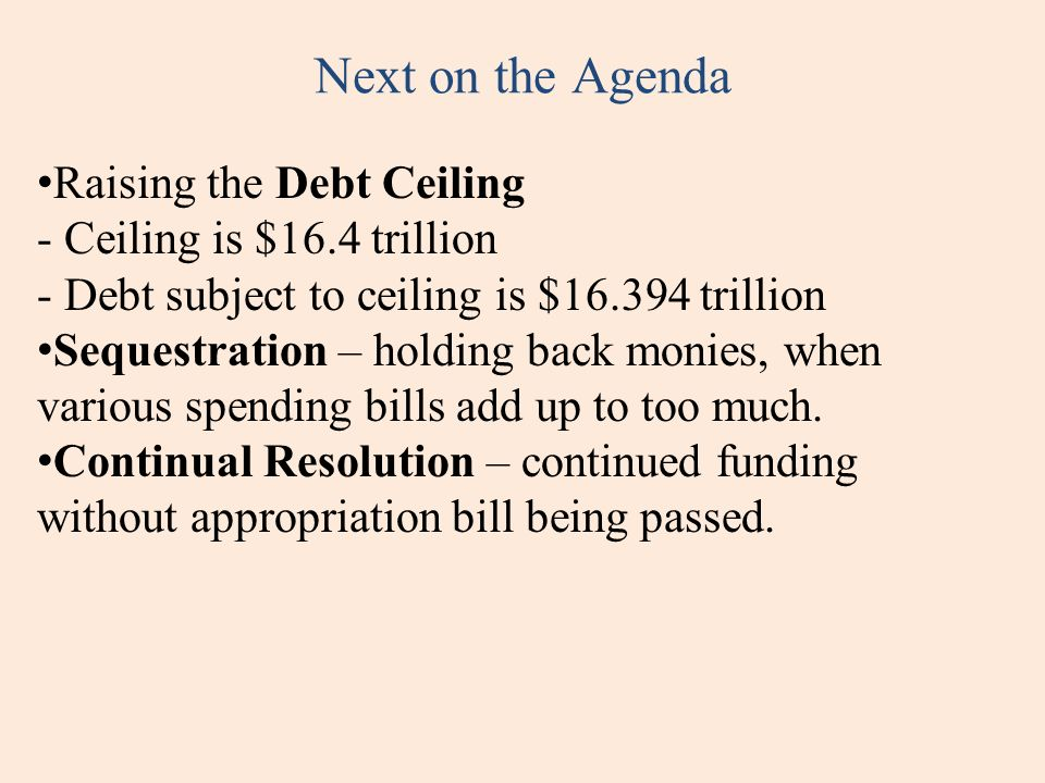 Next on the Agenda Raising the Debt Ceiling - Ceiling is $16.4 trillion - Debt subject to ceiling is $16.394 trillion Sequestration – holding back mon