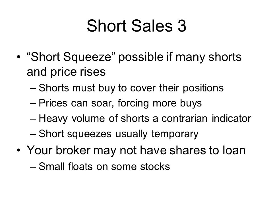Short Sales 3 Short Squeeze possible if many shorts and price rises –Shorts must buy to cover their positions –Prices can soar, forcing more buys –Hea