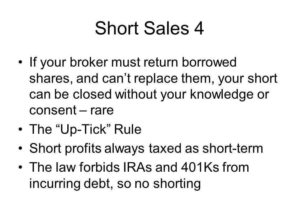 Short Sales 4 If your broker must return borrowed shares, and cant replace them, your short can be closed without your knowledge or consent – rare The Up-Tick Rule Short profits always taxed as short-term The law forbids IRAs and 401Ks from incurring debt, so no shorting