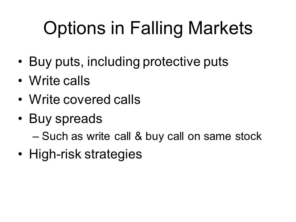 Options in Falling Markets Buy puts, including protective puts Write calls Write covered calls Buy spreads –Such as write call & buy call on same stoc