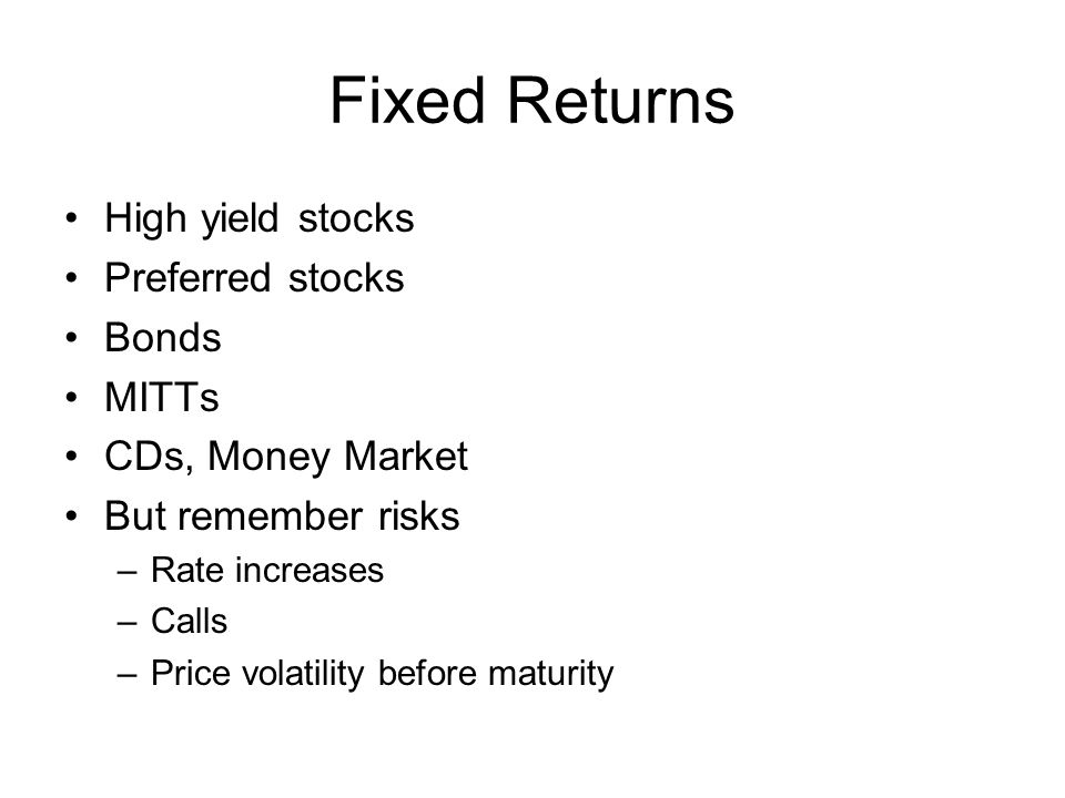Fixed Returns High yield stocks Preferred stocks Bonds MITTs CDs, Money Market But remember risks –Rate increases –Calls –Price volatility before maturity