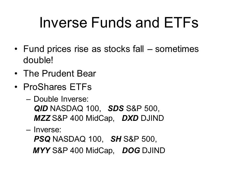 Inverse Funds and ETFs 2 ProFunds (double inverse) –UltraBear S&P 500 –UltraShort Mid-Cap S&P 400 MidCap –UltraShort Small Cap Russell 2000 –UltraShort Dow 30 DJIND –UltraShort OTC NASDAQ 100 –UltraShort International MSCI EAFE –UltraShort Emerging Markets BONY Emerging Markets 50 ADR –UltraShort Japan Nikkei 225 Stock Average