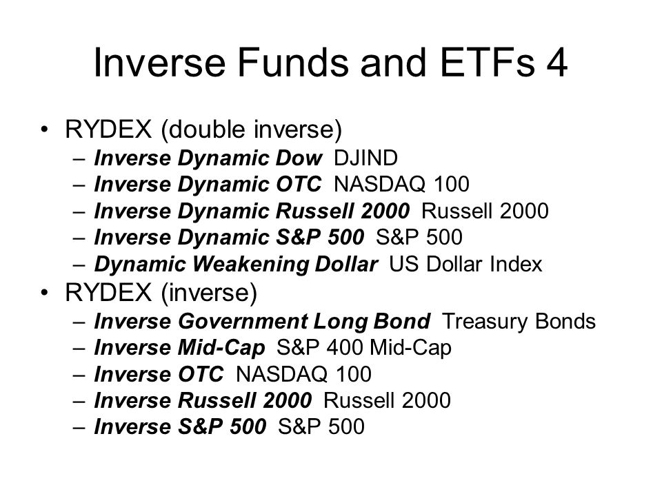 Inverse Funds and ETFs 4 RYDEX (double inverse) –Inverse Dynamic Dow DJIND –Inverse Dynamic OTC NASDAQ 100 –Inverse Dynamic Russell 2000 Russell 2000 –Inverse Dynamic S&P 500 S&P 500 –Dynamic Weakening Dollar US Dollar Index RYDEX (inverse) –Inverse Government Long Bond Treasury Bonds –Inverse Mid-Cap S&P 400 Mid-Cap –Inverse OTC NASDAQ 100 –Inverse Russell 2000 Russell 2000 –Inverse S&P 500 S&P 500