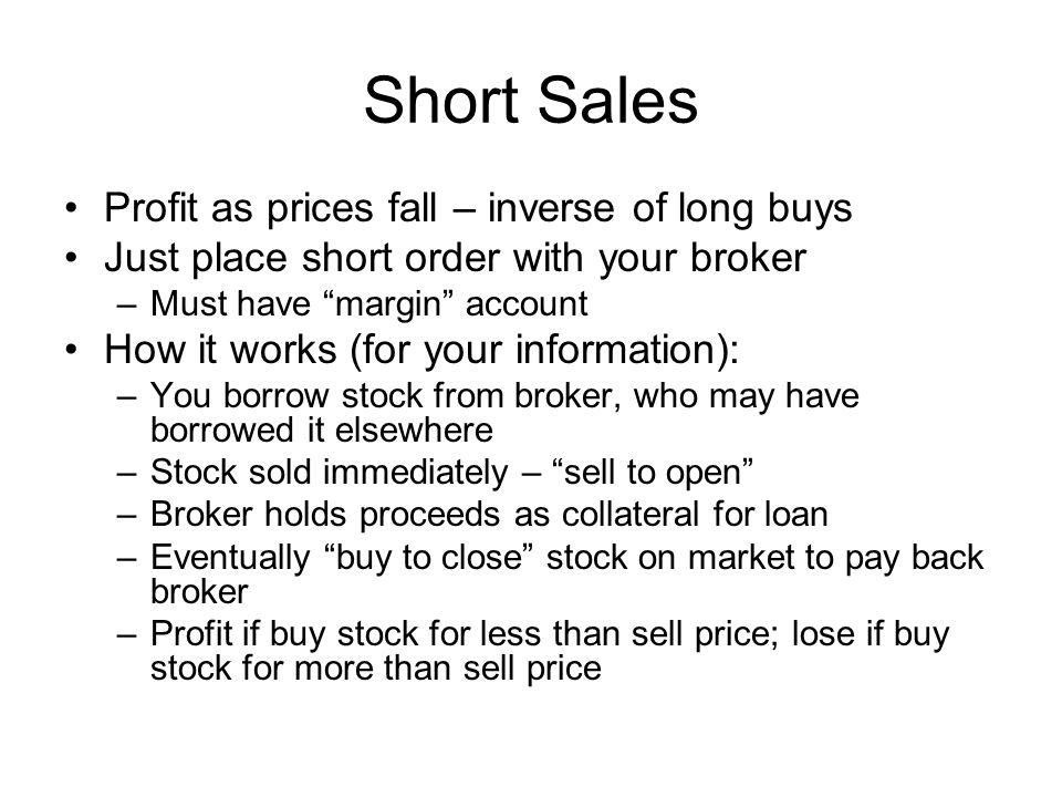 Short Sales Profit as prices fall – inverse of long buys Just place short order with your broker –Must have margin account How it works (for your information): –You borrow stock from broker, who may have borrowed it elsewhere –Stock sold immediately – sell to open –Broker holds proceeds as collateral for loan –Eventually buy to close stock on market to pay back broker –Profit if buy stock for less than sell price; lose if buy stock for more than sell price