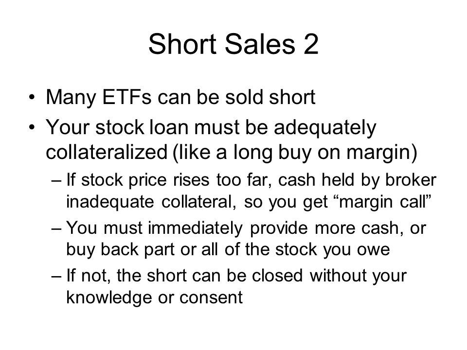 Short Sales 3 Short Squeeze possible if many shorts and price rises –Shorts must buy to cover their positions –Prices can soar, forcing more buys –Heavy volume of shorts a contrarian indicator –Short squeezes usually temporary Your broker may not have shares to loan –Small floats on some stocks