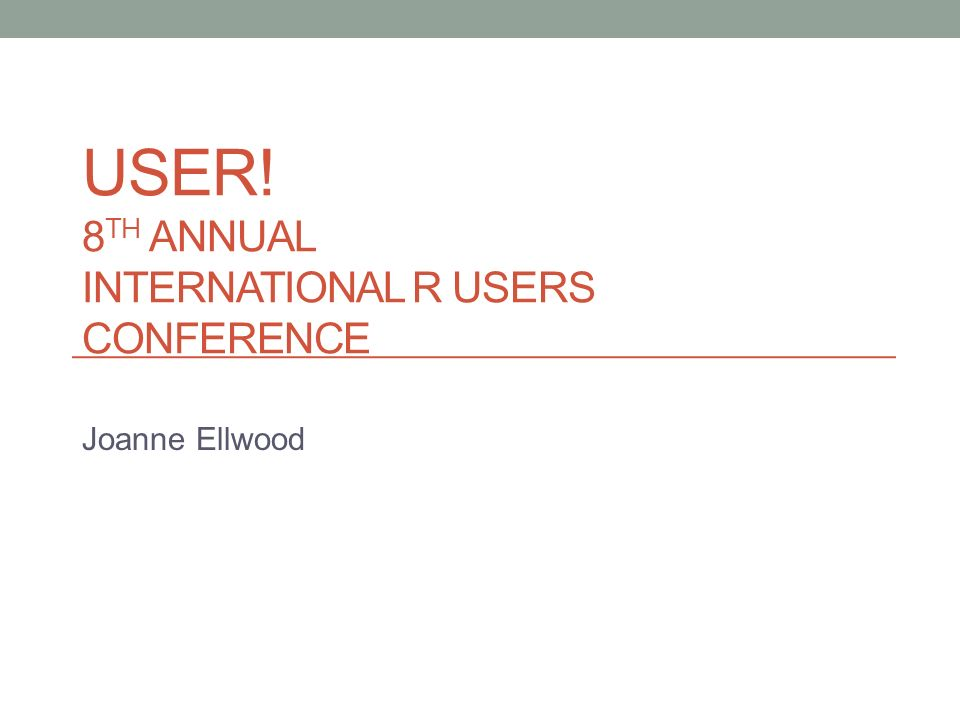 USER! 8 TH ANNUAL INTERNATIONAL R USERS CONFERENCE Joanne Ellwood