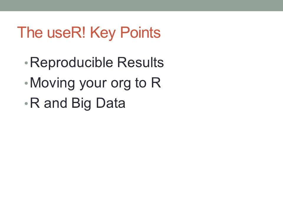 The useR! Key Points Reproducible Results Moving your org to R R and Big Data