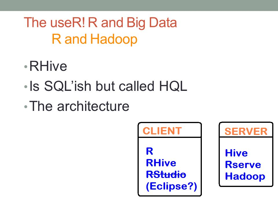 The useR! R and Big Data R and Hadoop RHive Is SQLish but called HQL The architecture