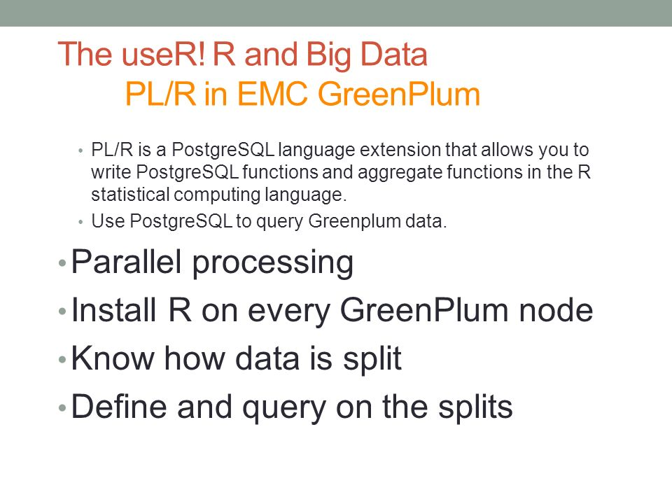 The useR! R and Big Data PL/R in EMC GreenPlum PL/R is a PostgreSQL language extension that allows you to write PostgreSQL functions and aggregate fun
