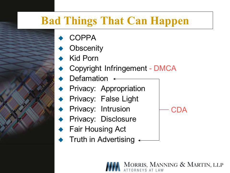 Bad Things That Can Happen u COPPA u Obscenity u Kid Porn u Copyright Infringement - DMCA u Defamation u Privacy: Appropriation u Privacy: False Light u Privacy: Intrusion u Privacy: Disclosure u Fair Housing Act u Truth in Advertising CDA