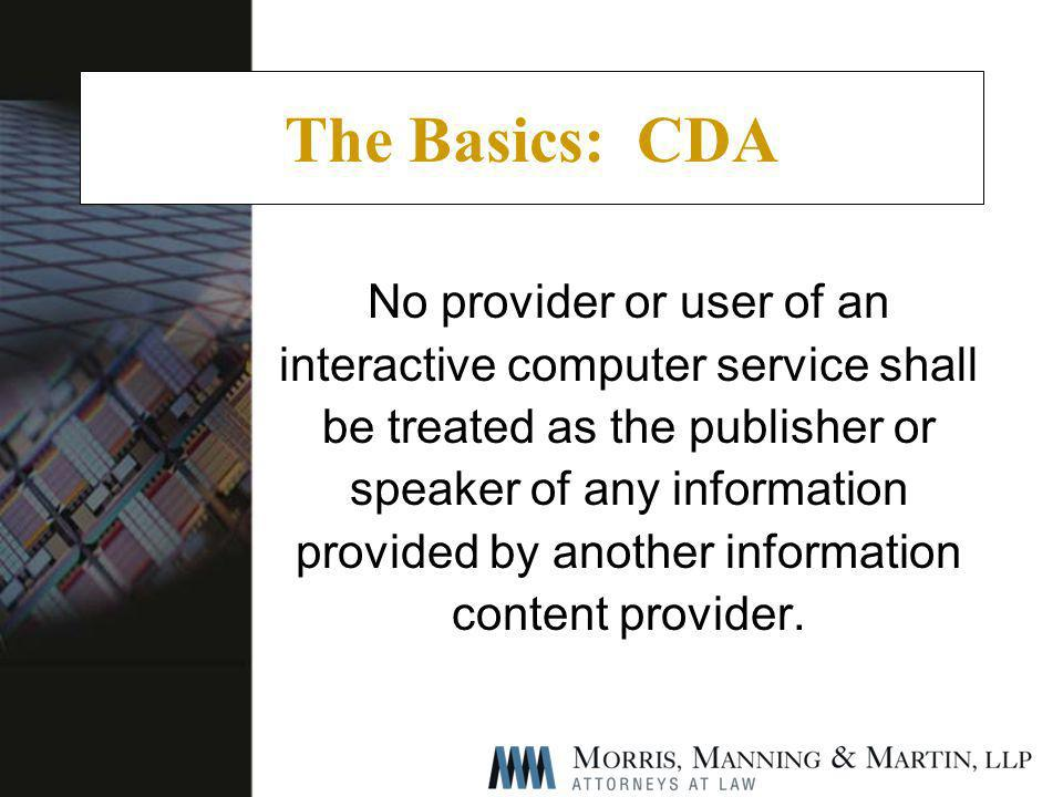 The Basics: CDA No provider or user of an interactive computer service shall be treated as the publisher or speaker of any information provided by another information content provider.