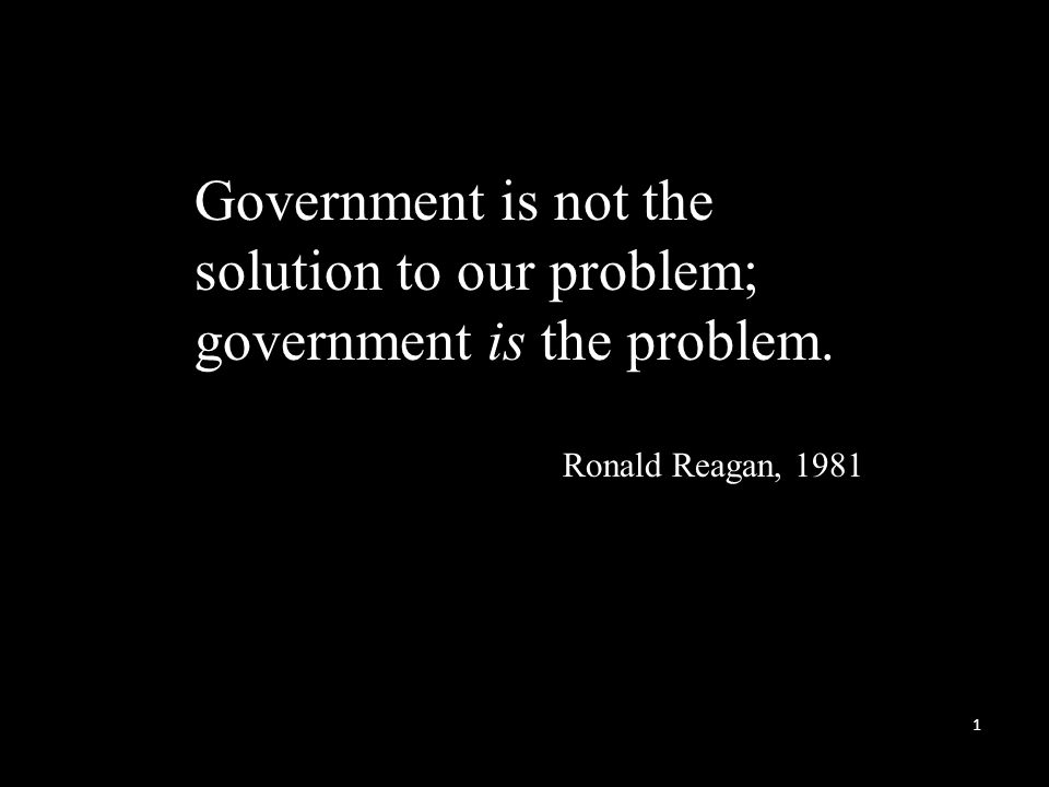 Government is not the solution to our problem; government is the problem. Ronald Reagan, 1981 1