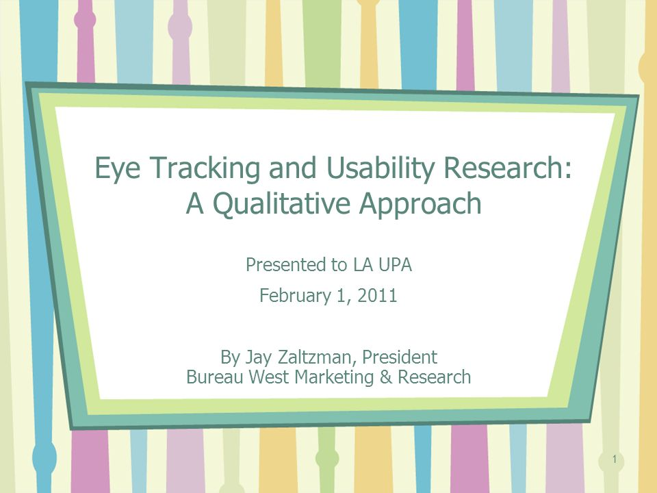 1 Eye Tracking and Usability Research: A Qualitative Approach Presented to LA UPA February 1, 2011 By Jay Zaltzman, President Bureau West Marketing & Research