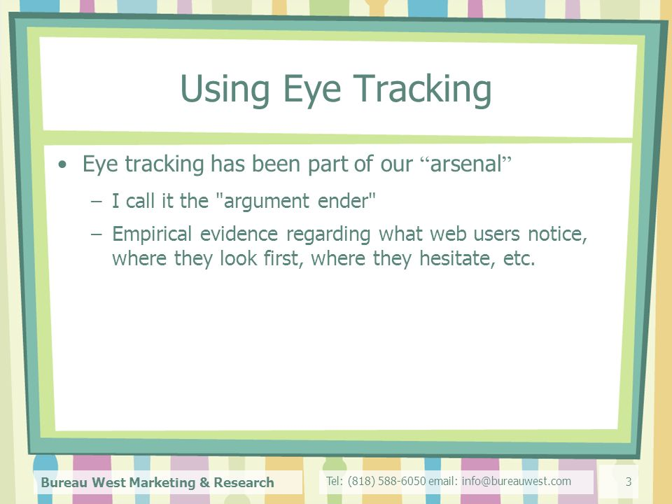 Tel: (818) Bureau West Marketing & Research 3 Using Eye Tracking Eye tracking has been part of our arsenal –I call it the argument ender –Empirical evidence regarding what web users notice, where they look first, where they hesitate, etc.