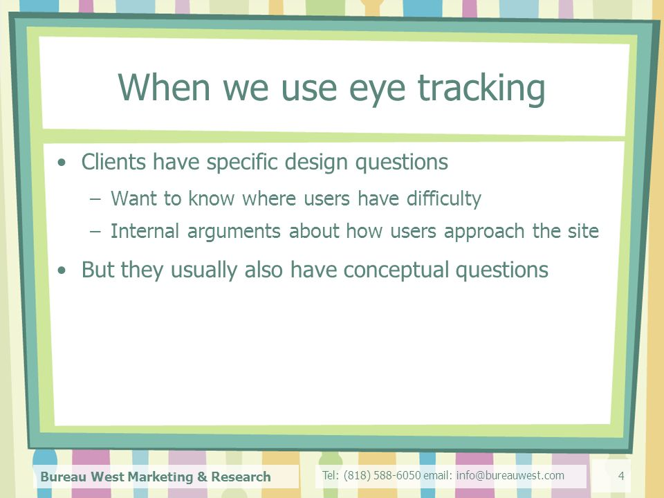 Tel: (818) Bureau West Marketing & Research 4 When we use eye tracking Clients have specific design questions –Want to know where users have difficulty –Internal arguments about how users approach the site But they usually also have conceptual questions