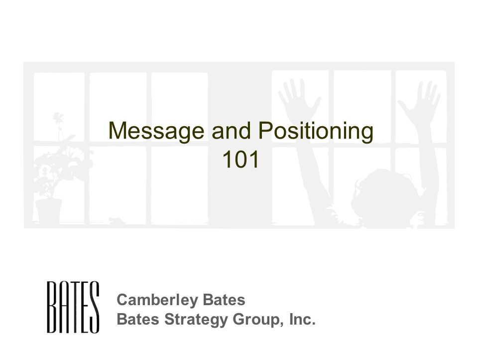 Message and Positioning 101 Camberley Bates Bates Strategy Group, Inc.