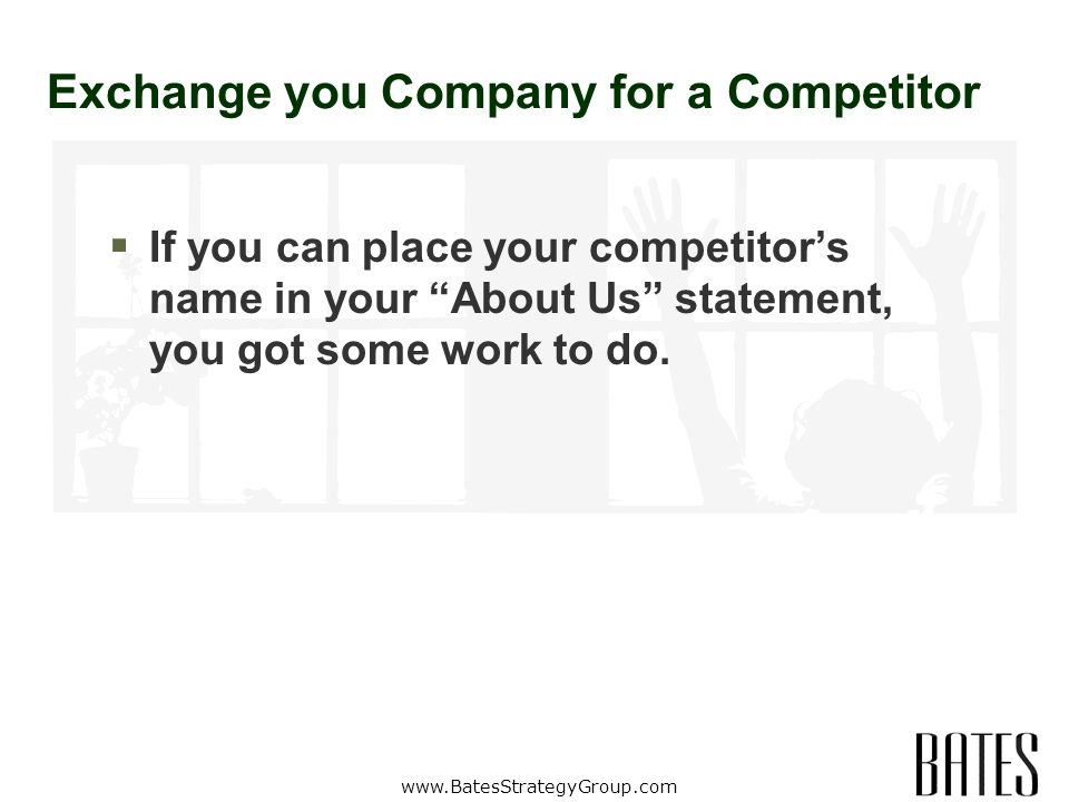 www.BatesStrategyGroup.com Exchange you Company for a Competitor If you can place your competitors name in your About Us statement, you got some work to do.